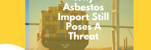 Why Asbestos Import Still Poses A Threat